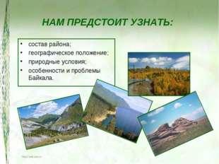 НАМ ПРЕДСТОИТ УЗНАТЬ: состав района; географическое положение; природные усло