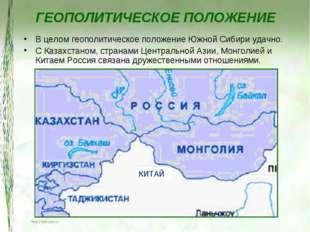 ГЕОПОЛИТИЧЕСКОЕ ПОЛОЖЕНИЕ В целом геополитическое положение Южной Сибири удач