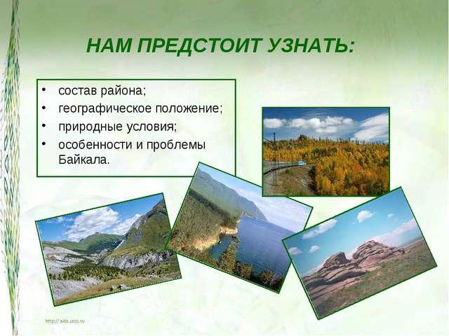 НАМ ПРЕДСТОИТ УЗНАТЬ: состав района; географическое положение; природные усло...