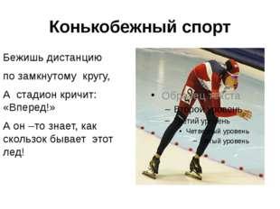 Конькобежный спорт Бежишь дистанцию по замкнутому кругу, А стадион кричит: «В