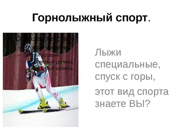 Горнолыжный спорт. Лыжи специальные, спуск с горы, этот вид спорта знаете ВЫ?