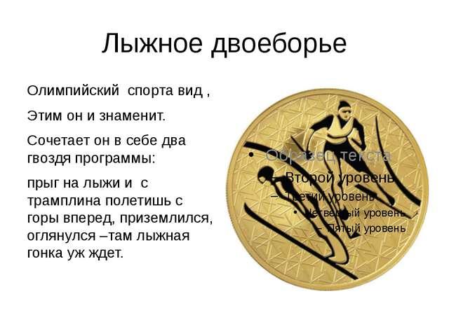 Лыжное двоеборье Олимпийский спорта вид , Этим он и знаменит. Сочетает он в с...