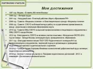 Мои достижения 1997 год- Медаль « В память 850-летия Москвы» 1999 год – «Вет