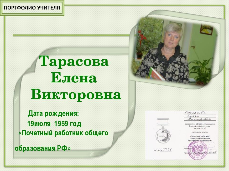 Тарасова Елена Викторовна Дата рождения: 19июля 1959 год «Почетный работник...