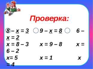 8 – х = 3 9 – х = 8 6 – х = 2 х = 8 – 3 х = 9 – 8 х = 6 – 2 х= 5 х = 1 х = 4
