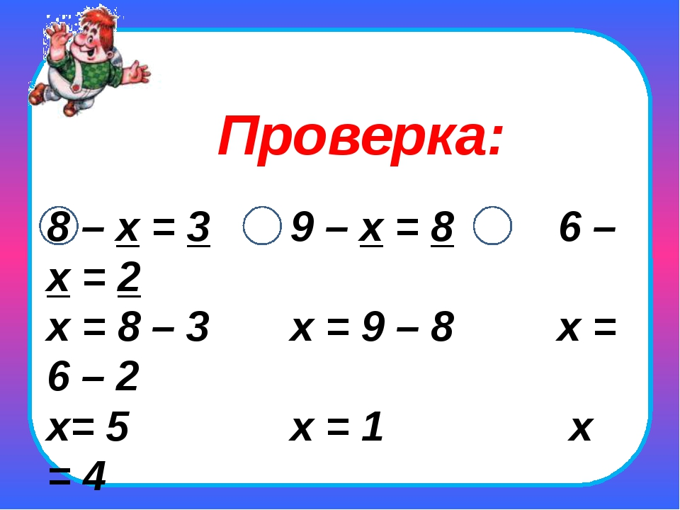 8 – х = 3 9 – х = 8 6 – х = 2 х = 8 – 3 х = 9 – 8 х = 6 – 2 х= 5 х = 1 х = 4...