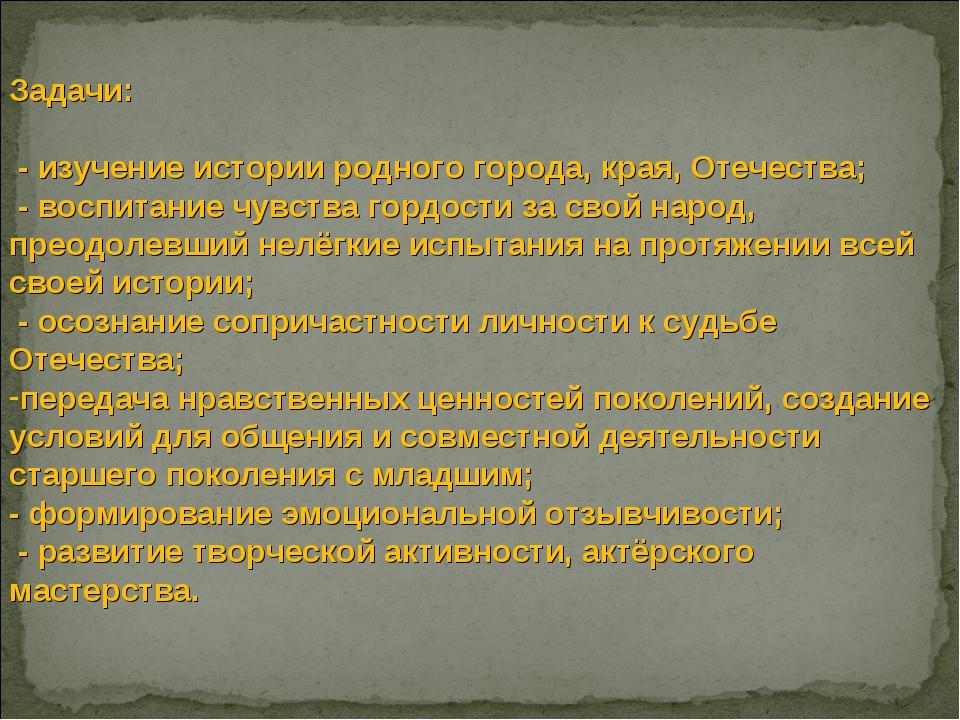 Задачи: - изучение истории родного города, края, Отечества; - воспитание чувс...