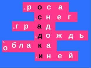 1.р о с а 2.с н е г 3.г р а д 4.д о ж д ь 5.о б л а к а 6.и н е й
