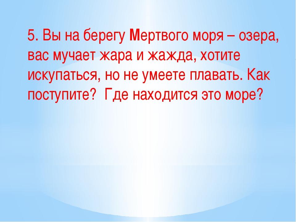 5. Вы на берегу Мертвого моря – озера, вас мучает жара и жажда, хотите искупа...