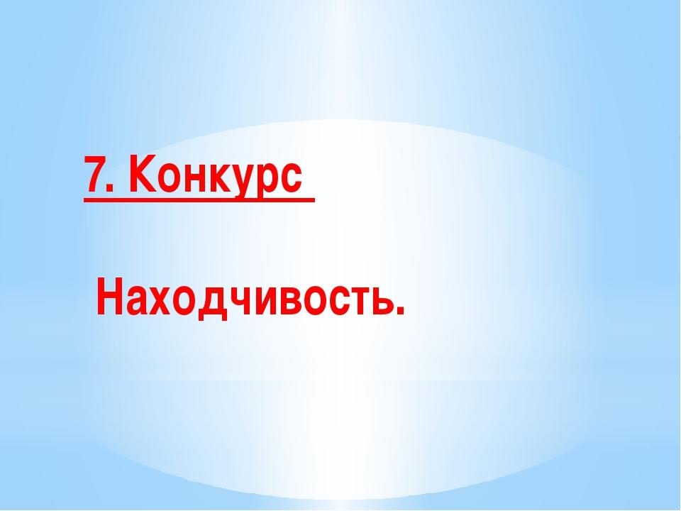 7. Конкурс Находчивость.