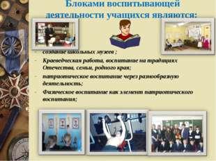 Блоками воспитывающей деятельности учащихся являются: создание школьных музе