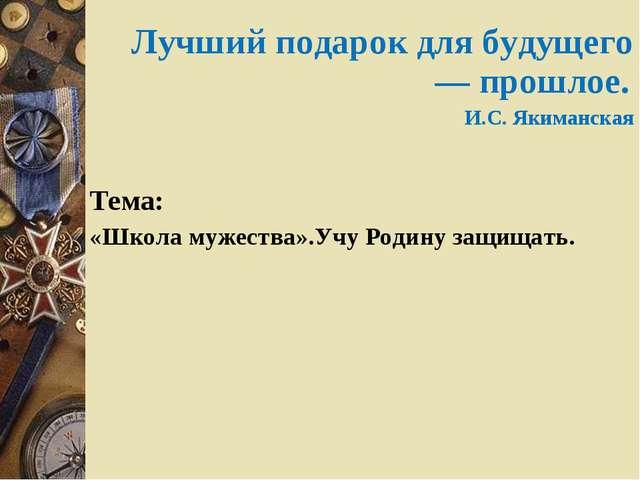 Лучший подарок для будущего — прошлое. И.С. Якиманская Тема: «Школа мужества»...