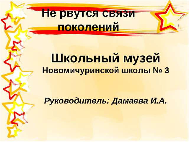 Не рвутся связи поколений Школьный музей Новомичуринской школы № 3 Руководите...