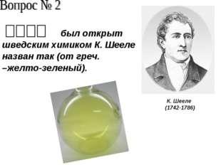 был открыт шведским химиком К. Шееле назван так (от греч. –желто-зеленый). К