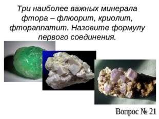 Три наиболее важных минерала фтора – флюорит, криолит, фтораппатит. Назовите