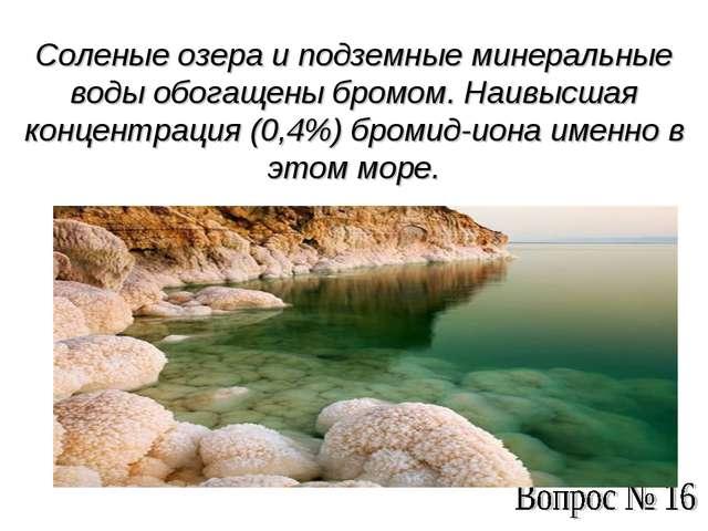 Соленые озера и подземные минеральные воды обогащены бромом. Наивысшая концен...