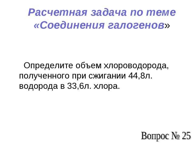 Расчетная задача по теме «Соединения галогенов» Определите объем хлороводород...