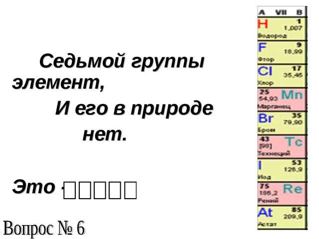 Седьмой группы элемент, И его в природе нет. Это -