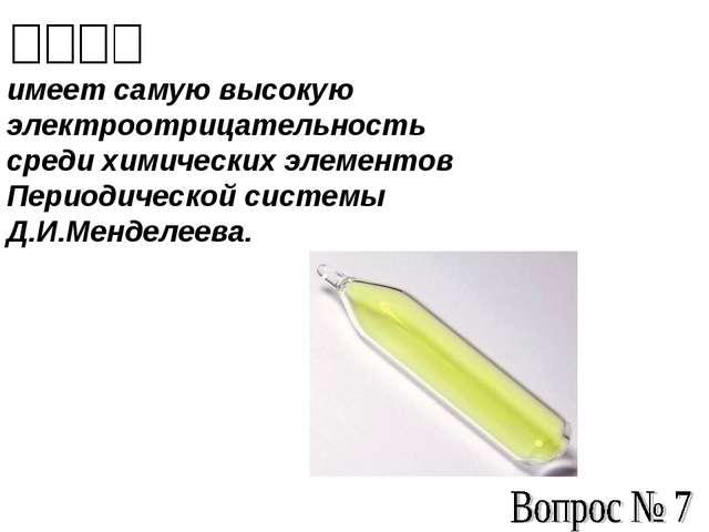 имеет самую высокую электроотрицательность среди химических элементов Период...