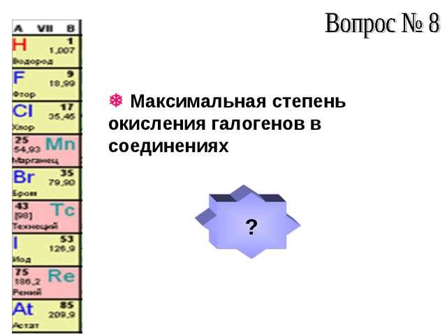  Максимальная степень окисления галогенов в соединениях ?