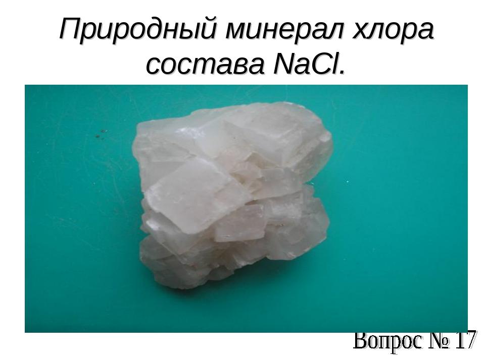 Природный минерал хлора состава NaCl.