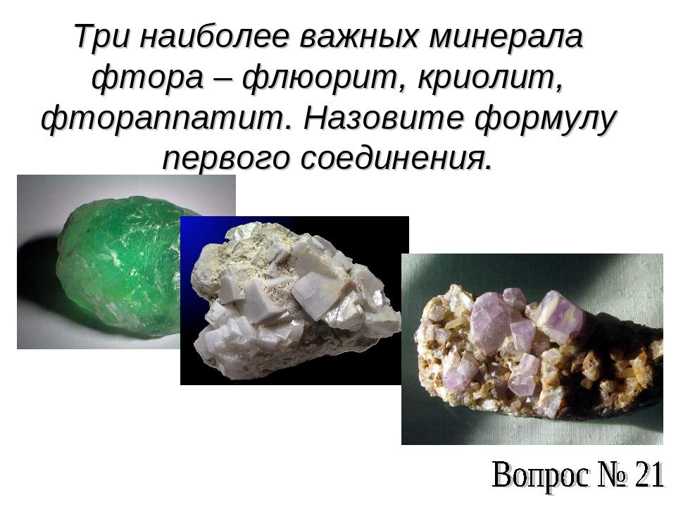 Три наиболее важных минерала фтора – флюорит, криолит, фтораппатит. Назовите...