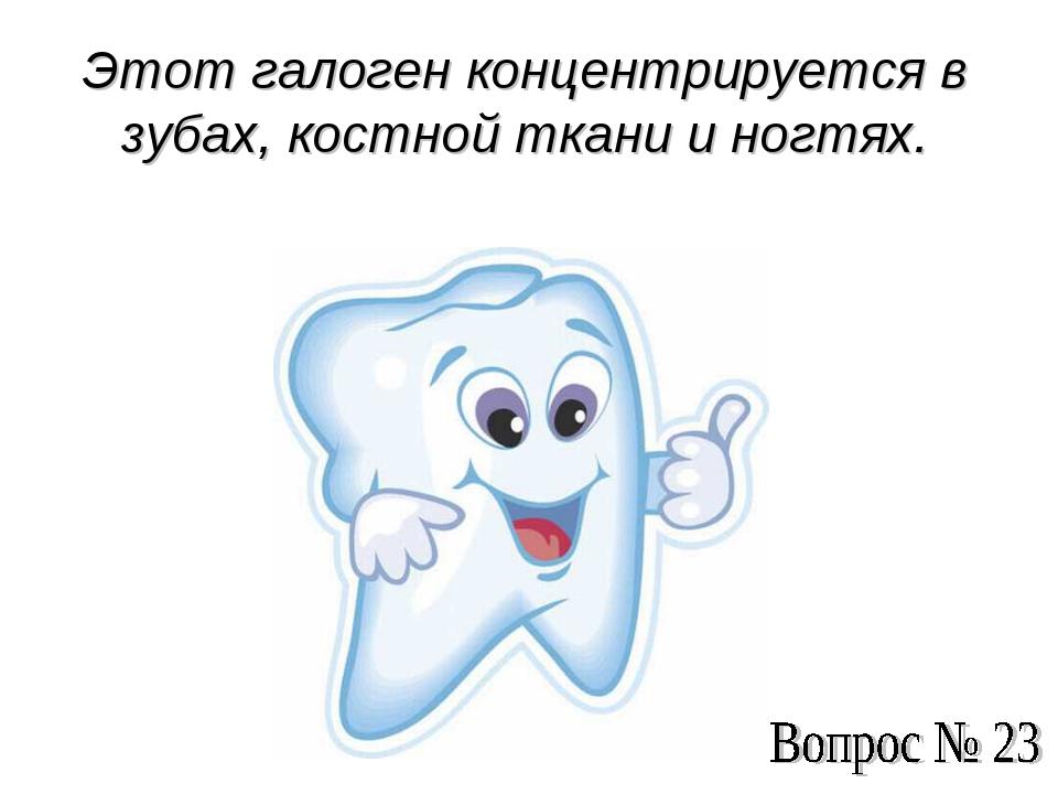 Этот галоген концентрируется в зубах, костной ткани и ногтях.