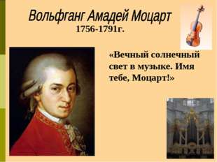 1756-1791г. «Вечный солнечный свет в музыке. Имя тебе, Моцарт!»