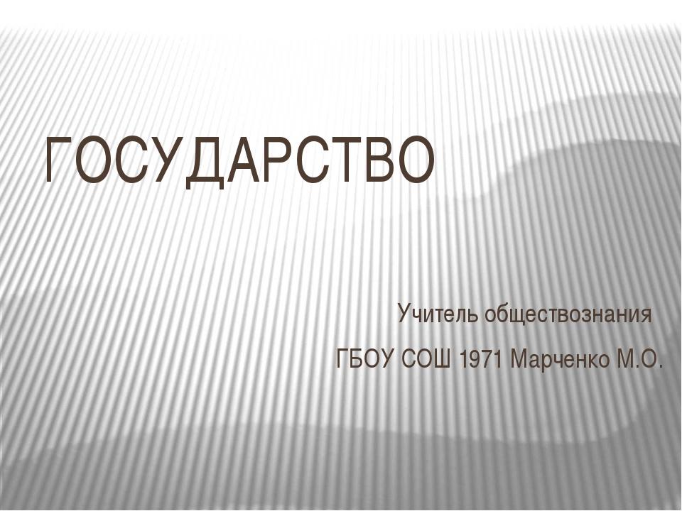 ГОСУДАРСТВО Учитель обществознания ГБОУ СОШ 1971 Марченко М.О.