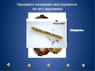 Назовите название инструмента по его звучанию Балалайка Жалейка Ложки Бубен С