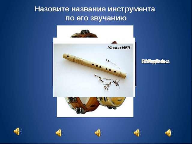 Назовите название инструмента по его звучанию Балалайка Жалейка Ложки Бубен С...