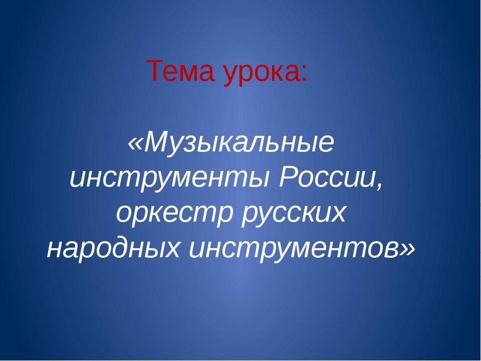Тема урока: «Музыкальные инструменты России, оркестр русских народных инстру...