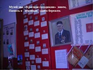 Музей мы «Красною гвоздикою» зовем, Память о земляках свято бережем.