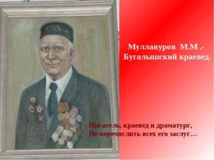 Писатель, краевед и драматург, Не перечислить всех его заслуг… Муллануров М.