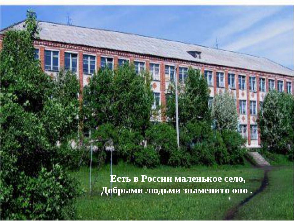 Есть в России маленькое село, Добрыми людьми знаменито оно .