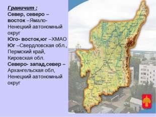 Граничит : Север, северо – восток –Ямало- Ненецкий автономный округ Юго- вост