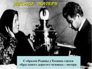 ПИСЬМО МАТЕРИ С образом Родины у Есенина слился образ самого дорогого человек