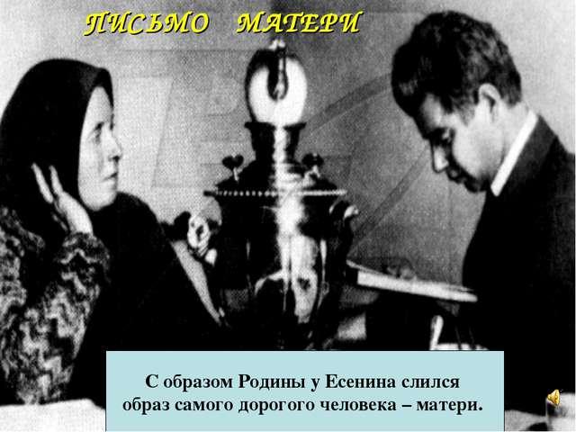 ПИСЬМО МАТЕРИ С образом Родины у Есенина слился образ самого дорогого человек...