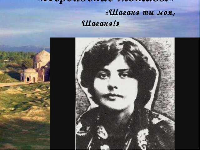 «Персидские мотивы» «Шаганэ ты моя, Шаганэ!»  С. Есенин