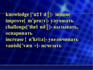 knowledge ['nɒlιdʒ]- знание improve[ιm'pru:v]- улучшать challenge['t∫ælιndʒ]-