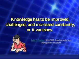 Knowledge has to be improved, challenged, and increased constantly, or it van