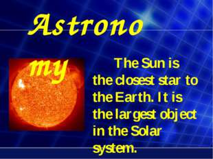 The Sun is the closest star to the Earth. It is the largest object in the