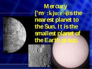 Mercury ['mɜ:kju:rɪ]is the nearest planet to the Sun. It is the smallest pla