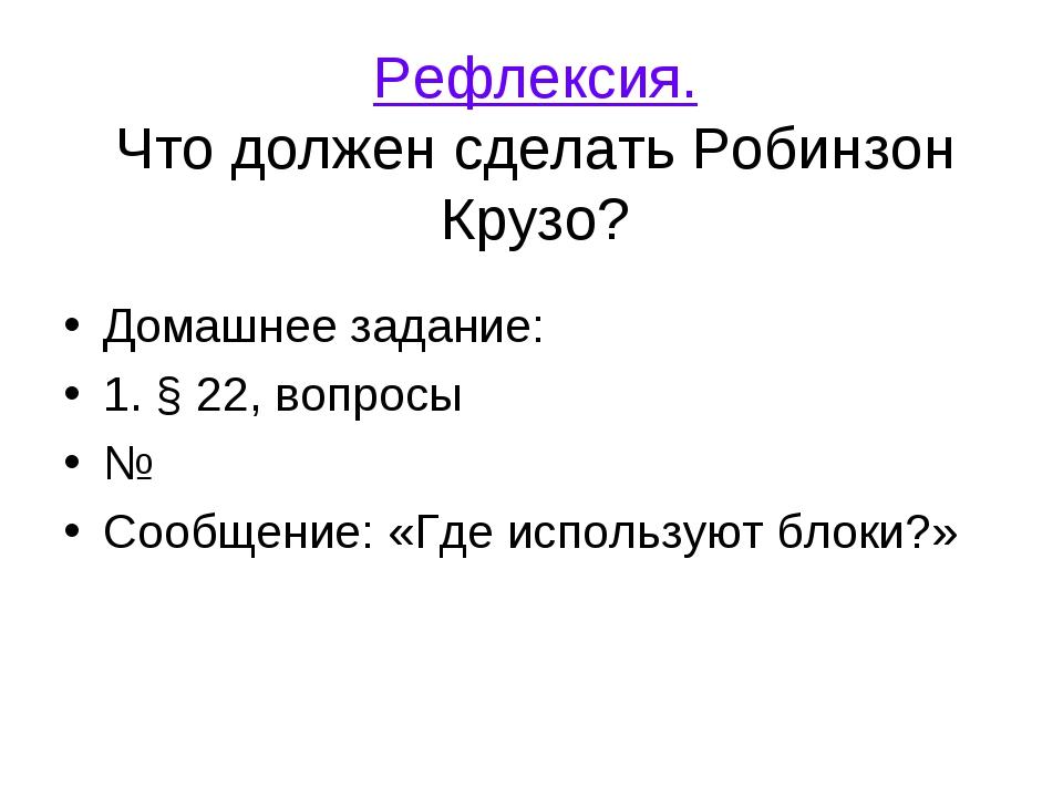 Рефлексия. Что должен сделать Робинзон Крузо? Домашнее задание: 1. § 22, вопр...