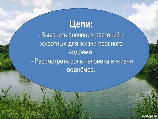 Цели: - Выяснить значение растений и животных для жизни пресного водоёма. -...