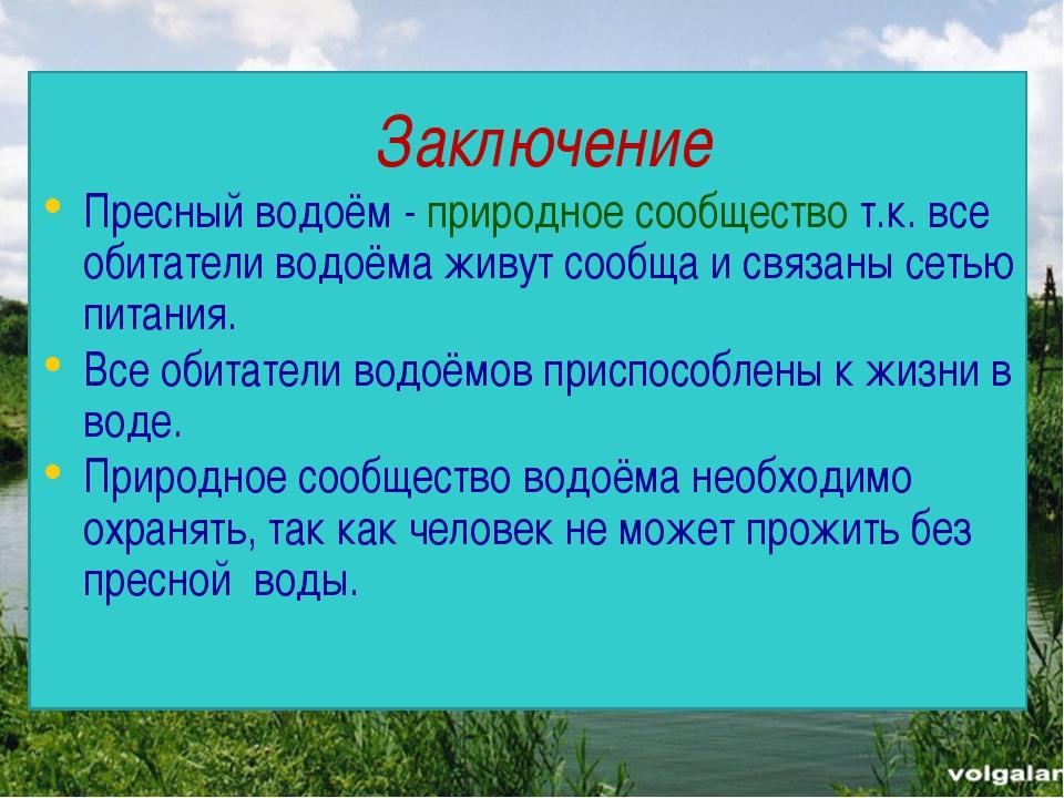 Заключение Пресный водоём - природное сообщество т.к. все обитатели водоёма...