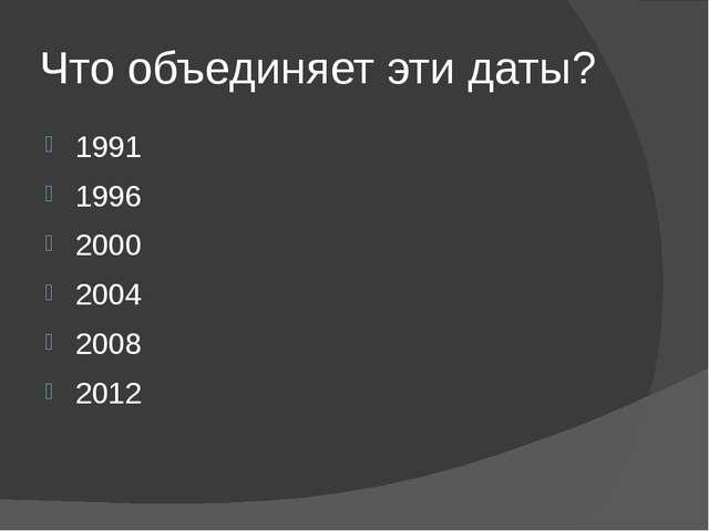 Что объединяет эти даты? 1991 1996 2000 2004 2008 2012