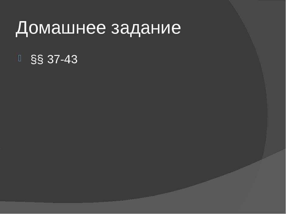 Домашнее задание §§ 37-43