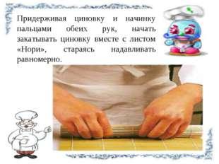 Придерживая циновку и начинку пальцами обеих рук, начать закатывать циновку в