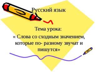 Русский язык Тема урока: « Слова со сходным значением, которые по- разному зв